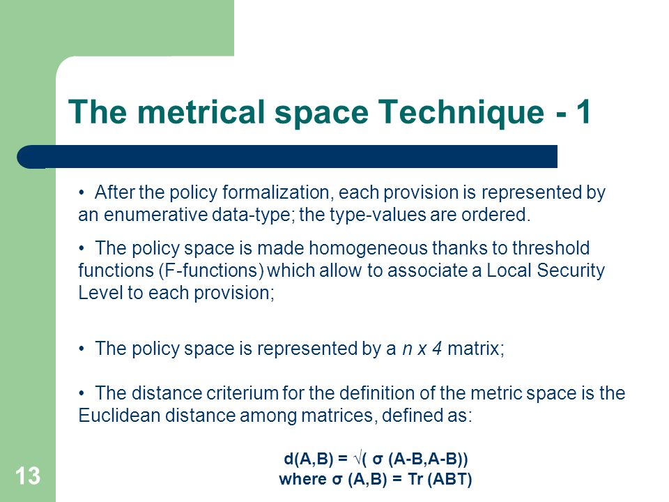 13 The metrical space Technique - 1 After the policy formalization, each provision is represented by an enumerative data-type; the type-values are ordered.