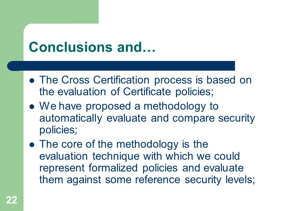 22 Conclusions and… The Cross Certification process is based on the evaluation of Certificate policies; We have proposed a methodology to automatically evaluate and compare security policies; The core of the methodology is the evaluation technique with which we could represent formalized policies and evaluate them against some reference security levels;