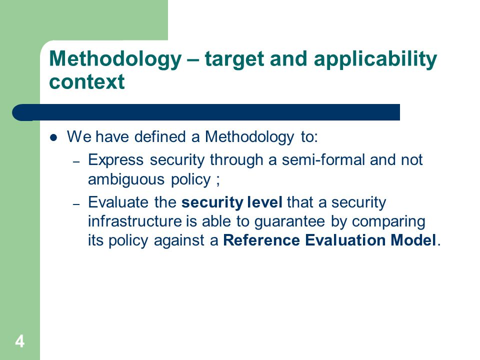 4 Methodology – target and applicability context We have defined a Methodology to: – Express security through a semi-formal and not ambiguous policy ; – Evaluate the security level that a security infrastructure is able to guarantee by comparing its policy against a Reference Evaluation Model.