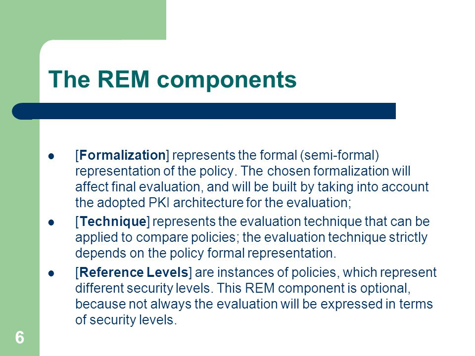 6 The REM components [Formalization] represents the formal (semi-formal) representation of the policy.