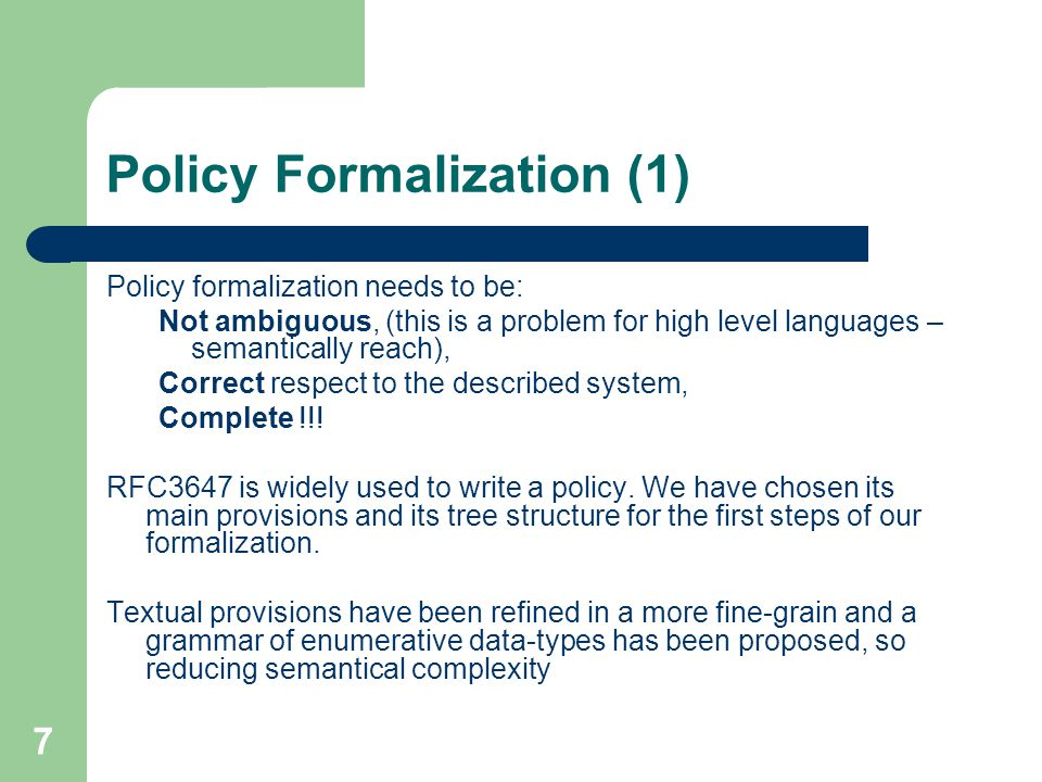 7 Policy Formalization (1) Policy formalization needs to be: Not ambiguous, (this is a problem for high level languages – semantically reach), Correct respect to the described system, Complete !!.