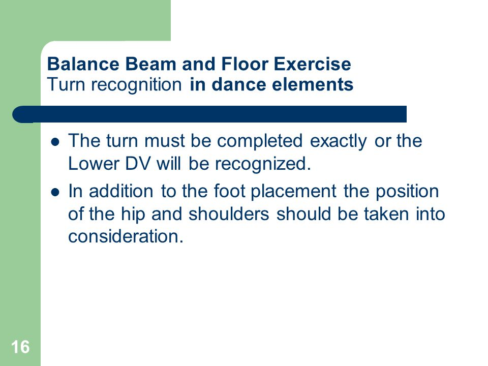16 Balance Beam and Floor Exercise Turn recognition in dance elements The turn must be completed exactly or the Lower DV will be recognized.