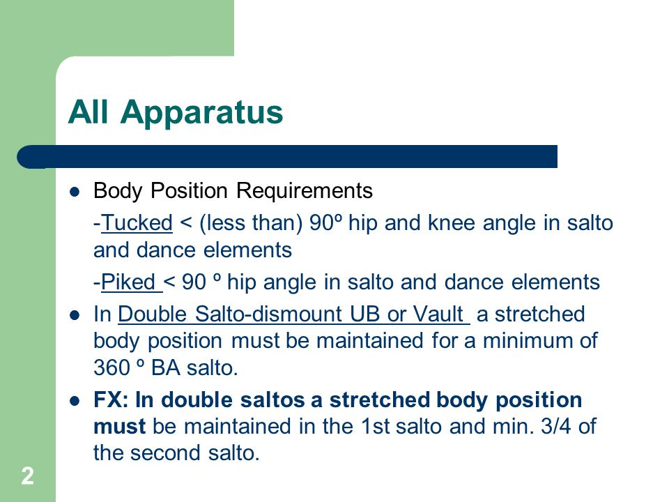 2 All Apparatus Body Position Requirements -Tucked < (less than) 90º hip and knee angle in salto and dance elements -Piked < 90 º hip angle in salto and dance elements In Double Salto-dismount UB or Vault a stretched body position must be maintained for a minimum of 360 º BA salto.