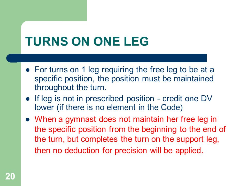 TURNS ON ONE LEG For turns on 1 leg requiring the free leg to be at a specific position, the position must be maintained throughout the turn.