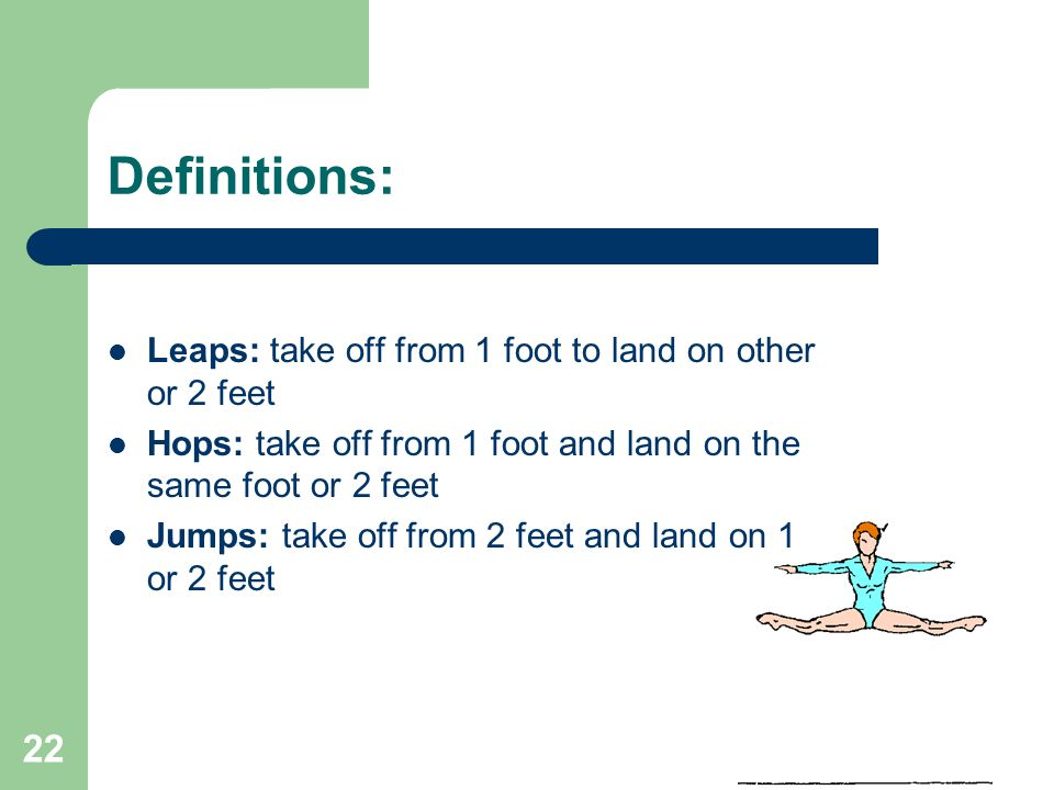 22 Definitions: Leaps: take off from 1 foot to land on other or 2 feet Hops: take off from 1 foot and land on the same foot or 2 feet Jumps: take off from 2 feet and land on 1 or 2 feet
