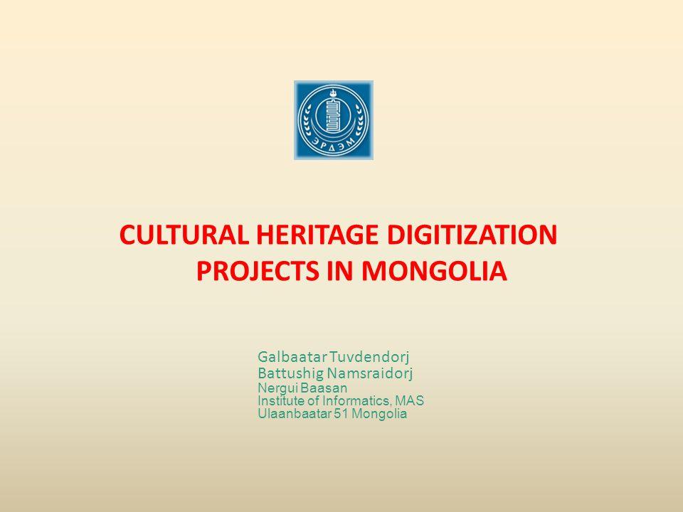 CULTURAL HERITAGE DIGITIZATION PROJECTS IN MONGOLIA Galbaatar Tuvdendorj Battushig Namsraidorj Nergui Baasan Institute of Informatics, MAS Ulaanbaatar