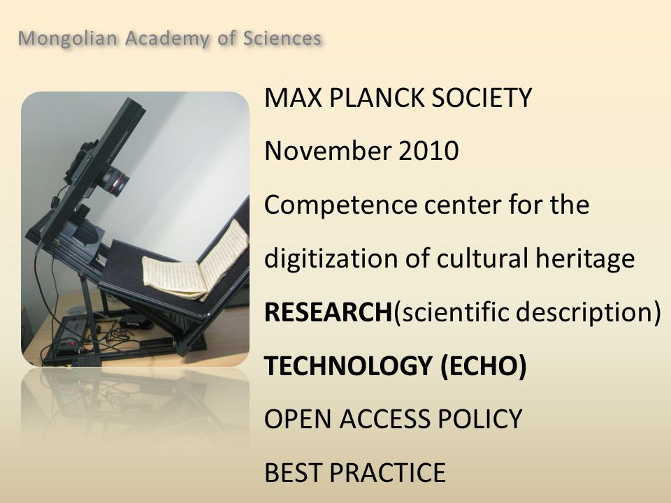 Mongolian Academy of Sciences MAX PLANCK SOCIETY November 2010 Competence center for the digitization of cultural heritage RESEARCH(scientific description) TECHNOLOGY (ECHO) OPEN ACCESS POLICY BEST PRACTICE