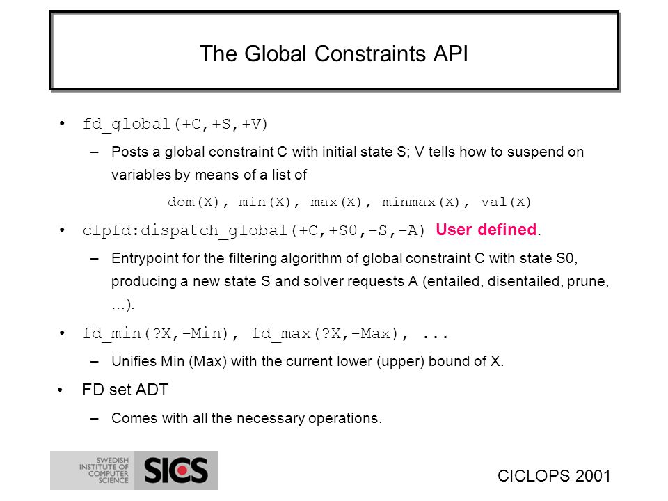 CICLOPS 2001 The Global Constraints API fd_global(+C,+S,+V) –Posts a global constraint C with initial state S; V tells how to suspend on variables by means of a list of dom(X), min(X), max(X), minmax(X), val(X) clpfd:dispatch_global(+C,+S0,-S,-A) User defined.