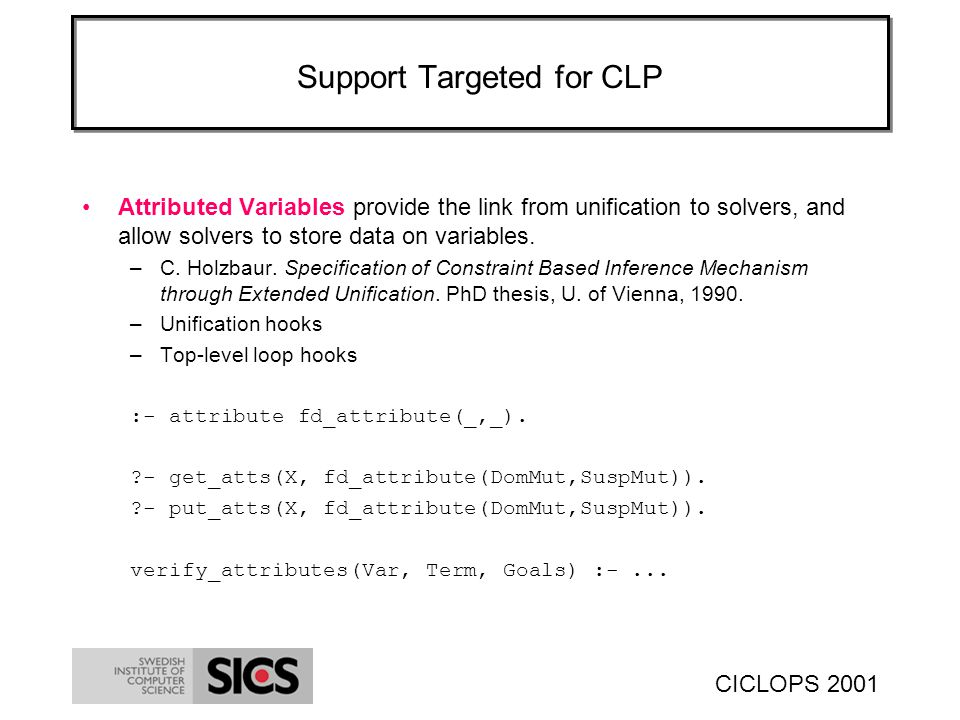 CICLOPS 2001 Support Targeted for CLP Attributed Variables provide the link from unification to solvers, and allow solvers to store data on variables.