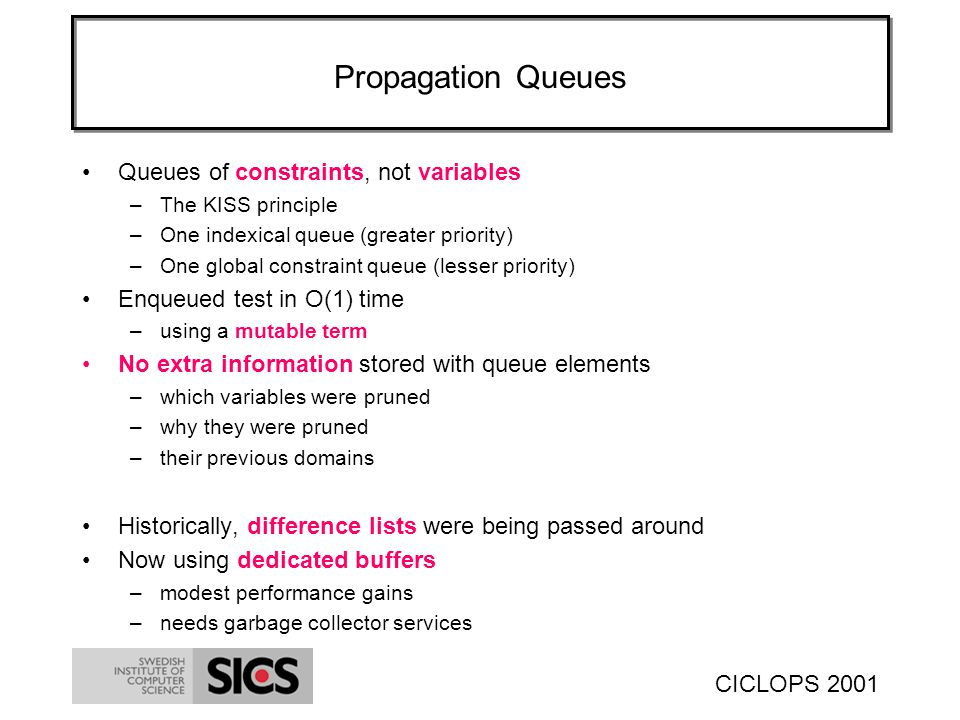 CICLOPS 2001 Propagation Queues Queues of constraints, not variables –The KISS principle –One indexical queue (greater priority) –One global constraint queue (lesser priority) Enqueued test in O(1) time –using a mutable term No extra information stored with queue elements –which variables were pruned –why they were pruned –their previous domains Historically, difference lists were being passed around Now using dedicated buffers –modest performance gains –needs garbage collector services