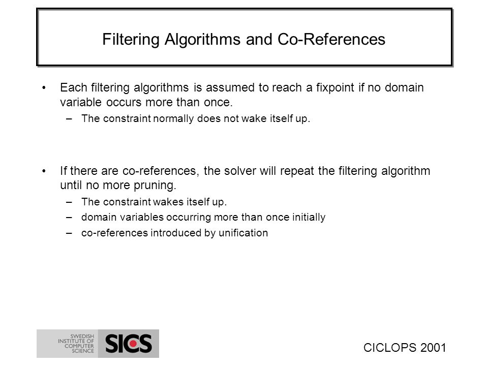 CICLOPS 2001 Filtering Algorithms and Co-References Each filtering algorithms is assumed to reach a fixpoint if no domain variable occurs more than once.