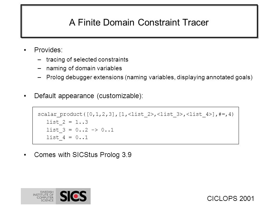 CICLOPS 2001 A Finite Domain Constraint Tracer Provides: –tracing of selected constraints –naming of domain variables –Prolog debugger extensions (naming variables, displaying annotated goals) Default appearance (customizable): scalar_product([0,1,2,3],[1,,, ],#=,4) list_2 = 1..3 list_3 = 0..2 -> 0..1 list_4 = 0..1 Comes with SICStus Prolog 3.9