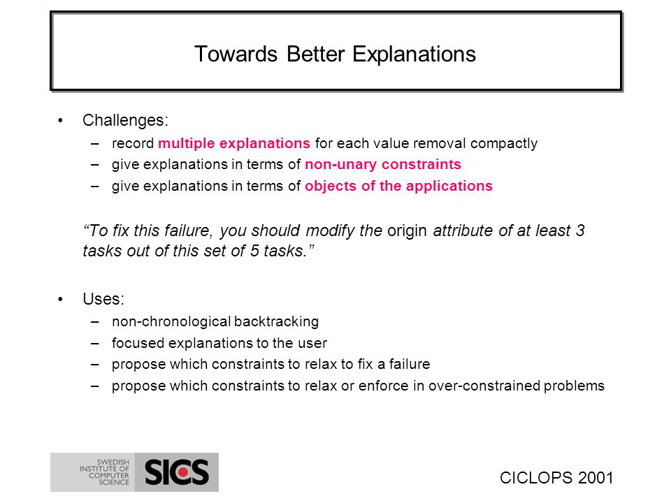CICLOPS 2001 Towards Better Explanations Challenges: –record multiple explanations for each value removal compactly –give explanations in terms of non-unary constraints –give explanations in terms of objects of the applications To fix this failure, you should modify the origin attribute of at least 3 tasks out of this set of 5 tasks.