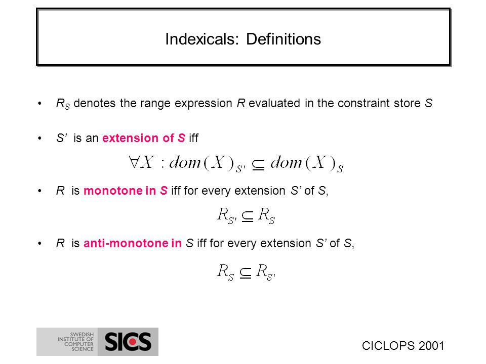 CICLOPS 2001 Indexicals: Definitions R S denotes the range expression R evaluated in the constraint store S S is an extension of S iff R is monotone in S iff for every extension S of S, R is anti-monotone in S iff for every extension S of S,