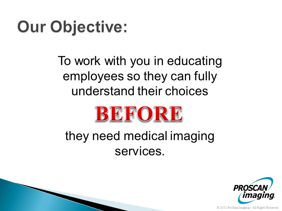 © 2011 ProScan Imaging – All Rights Reserved To work with you in educating employees so they can fully understand their choices they need medical imaging services.