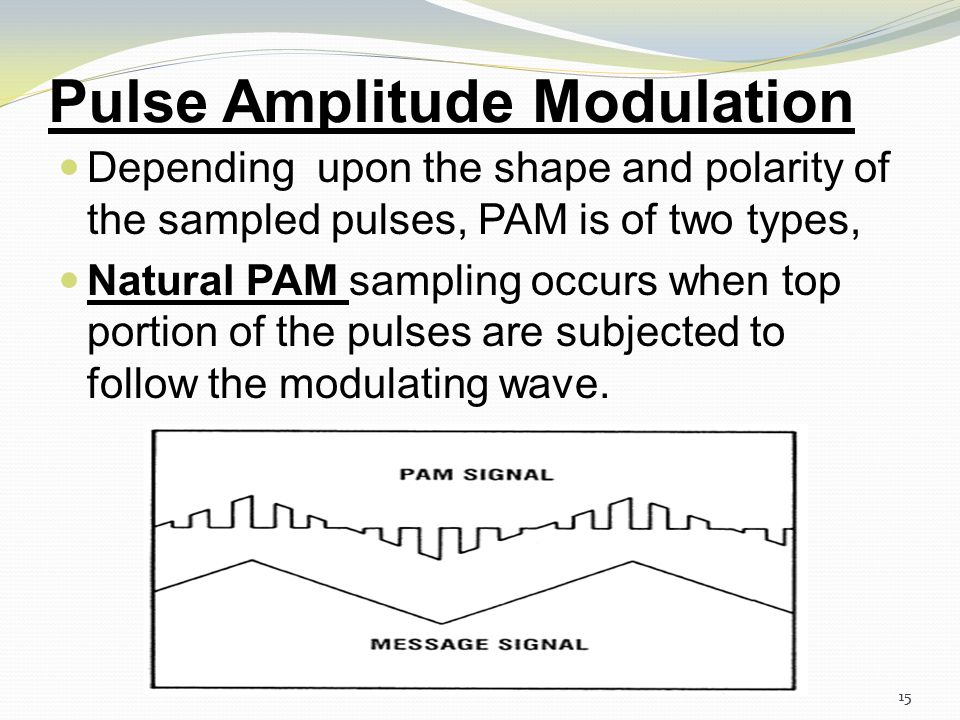 14 Pulse Amplitude Modulation Low Pass Filter Multiplier Pulse train generator Modulating Signal PAM Signal The carrier is in the form of narrow pulse