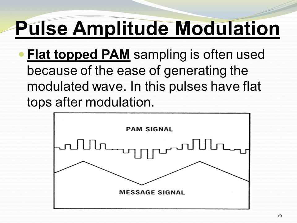 15 Pulse Amplitude Modulation Depending upon the shape and polarity of the sampled pulses, PAM is of two types, Natural PAM sampling occurs when top p