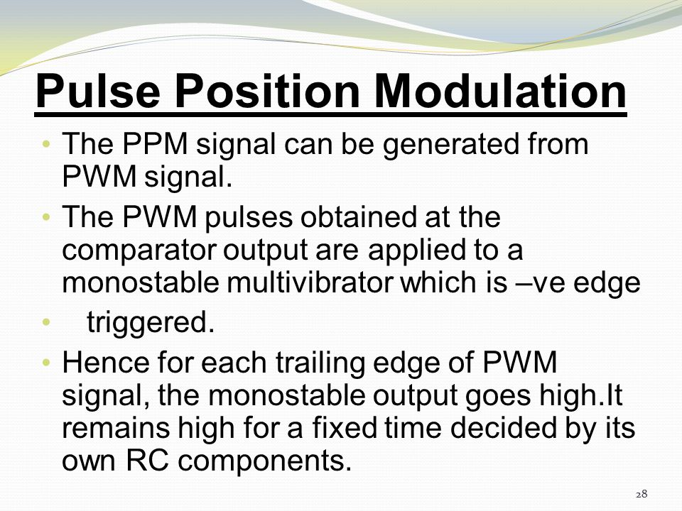 27 Pulse Position Modulation The vertical dotted lines shown in last slide treated as reference lines. The PPM pulses marked 1,2 and 3 go away from th