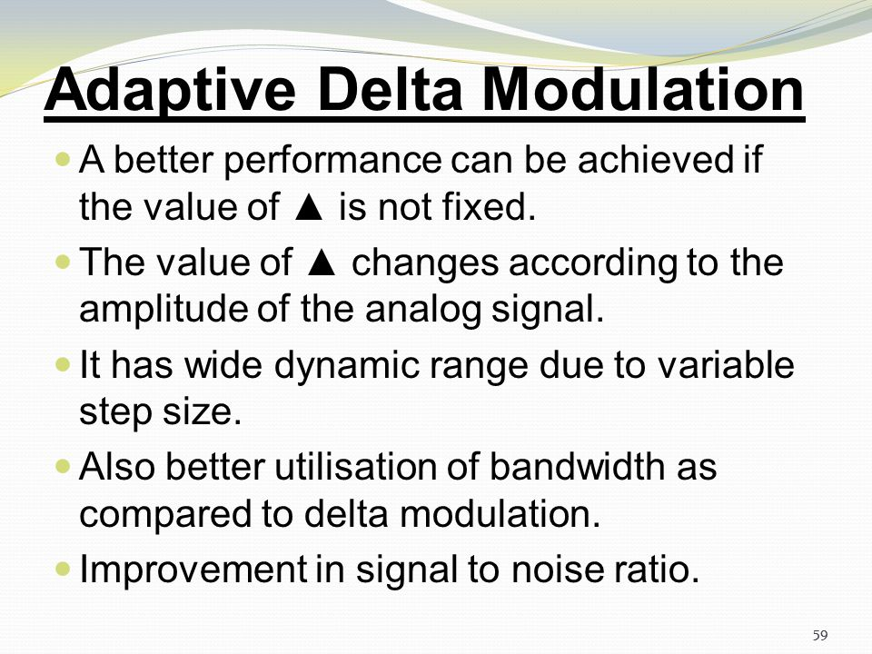 58 Delta Modulation Distortions in DM system Granular noise occurs when step size is large relative to local slope m(t). There is a further modificati