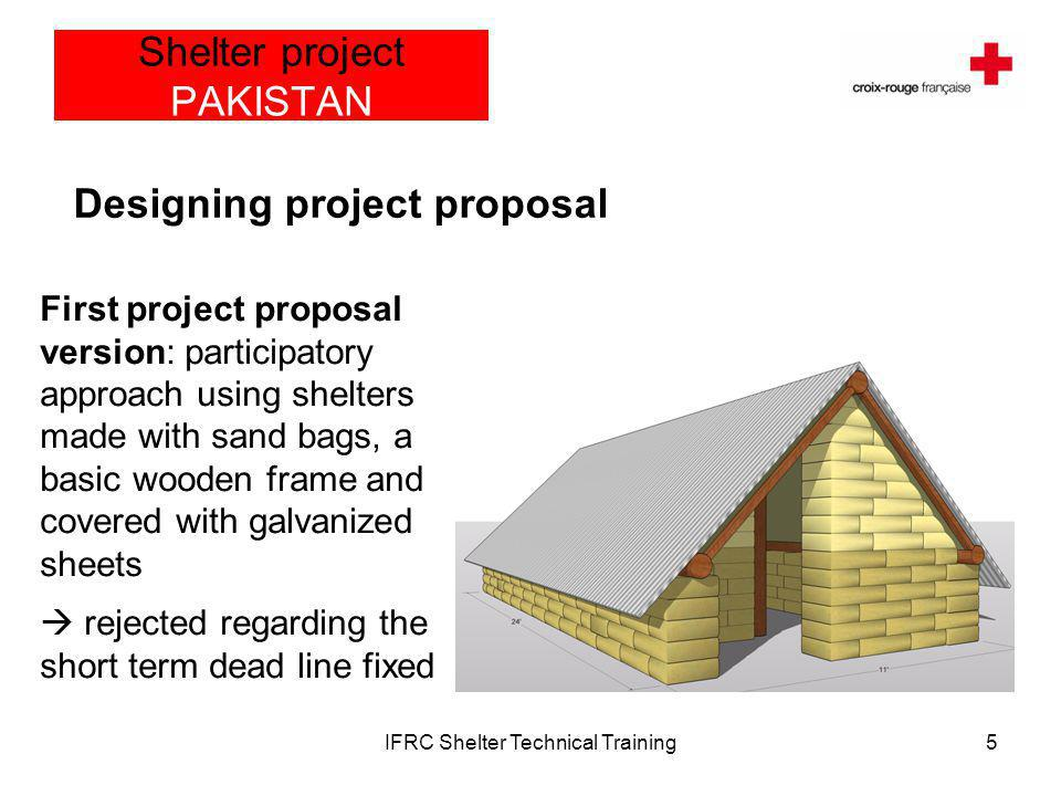 IFRC Shelter Technical Training6 Shelter project PAKISTAN Designing project proposal Second version (approved) : shelter made with a basic iron frame, a set of banded and straight pipes covered by 14 CGI sheets, insulated by dry grass materiel and the whole structure covered by a water proof parachute tent
