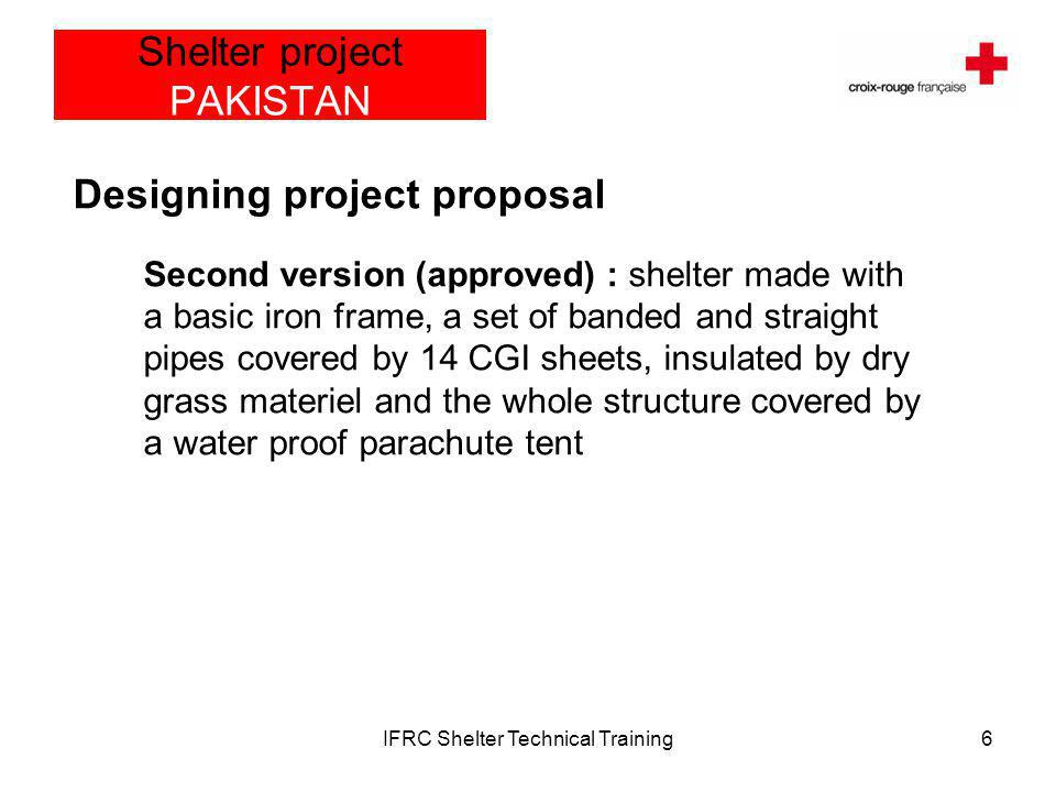 IFRC Shelter Technical Training7 Shelter project PAKISTAN 13 ft/ 3.95 m 15 ft/ 4.5 m MS banded galvanise pipe; Ø:1 In, Thick:18 gauges MS Strengthening galvanise pipe; Ø:1 In, Thick:18 gauges Supporting pipes Detailed view Shelter design