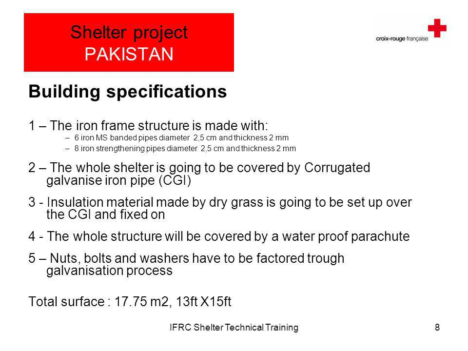 IFRC Shelter Technical Training8 Shelter project PAKISTAN Building specifications 1 – The iron frame structure is made with: –6 iron MS banded pipes diameter 2,5 cm and thickness 2 mm –8 iron strengthening pipes diameter 2,5 cm and thickness 2 mm 2 – The whole shelter is going to be covered by Corrugated galvanise iron pipe (CGI) 3 - Insulation material made by dry grass is going to be set up over the CGI and fixed on 4 - The whole structure will be covered by a water proof parachute 5 – Nuts, bolts and washers have to be factored trough galvanisation process Total surface : 17.75 m2, 13ft X15ft