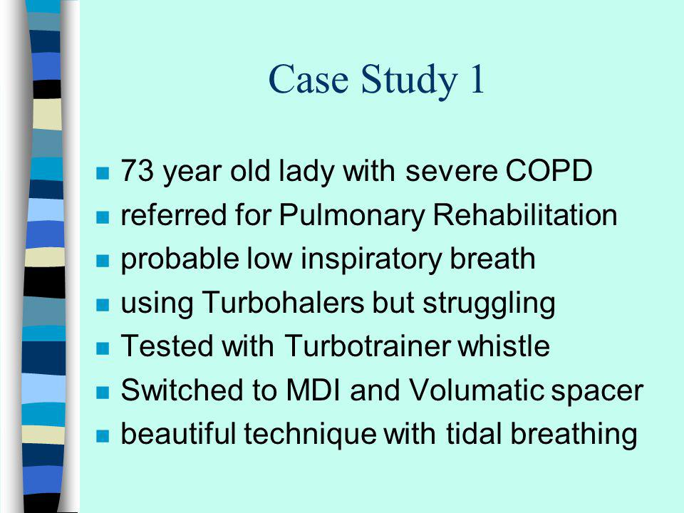 Case Study 1 n 73 year old lady with severe COPD n referred for Pulmonary Rehabilitation n probable low inspiratory breath n using Turbohalers but struggling n Tested with Turbotrainer whistle n Switched to MDI and Volumatic spacer n beautiful technique with tidal breathing