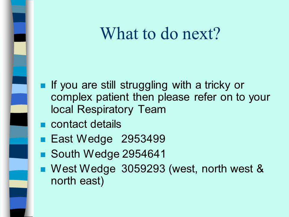 What to do next? n If you are still struggling with a tricky or complex patient then please refer on to your local Respiratory Team n contact details