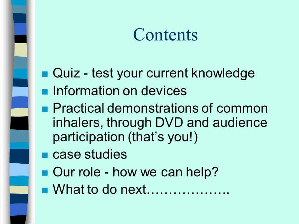 Contents n Quiz - test your current knowledge n Information on devices n Practical demonstrations of common inhalers, through DVD and audience participation (thats you!) n case studies n Our role - how we can help.