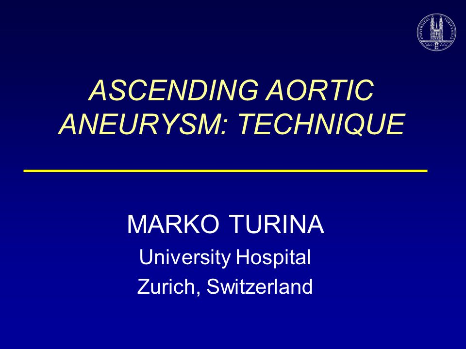 ASCENDING AORTIC ANEURYSM: TECHNIQUE MARKO TURINA University Hospital Zurich, Switzerland