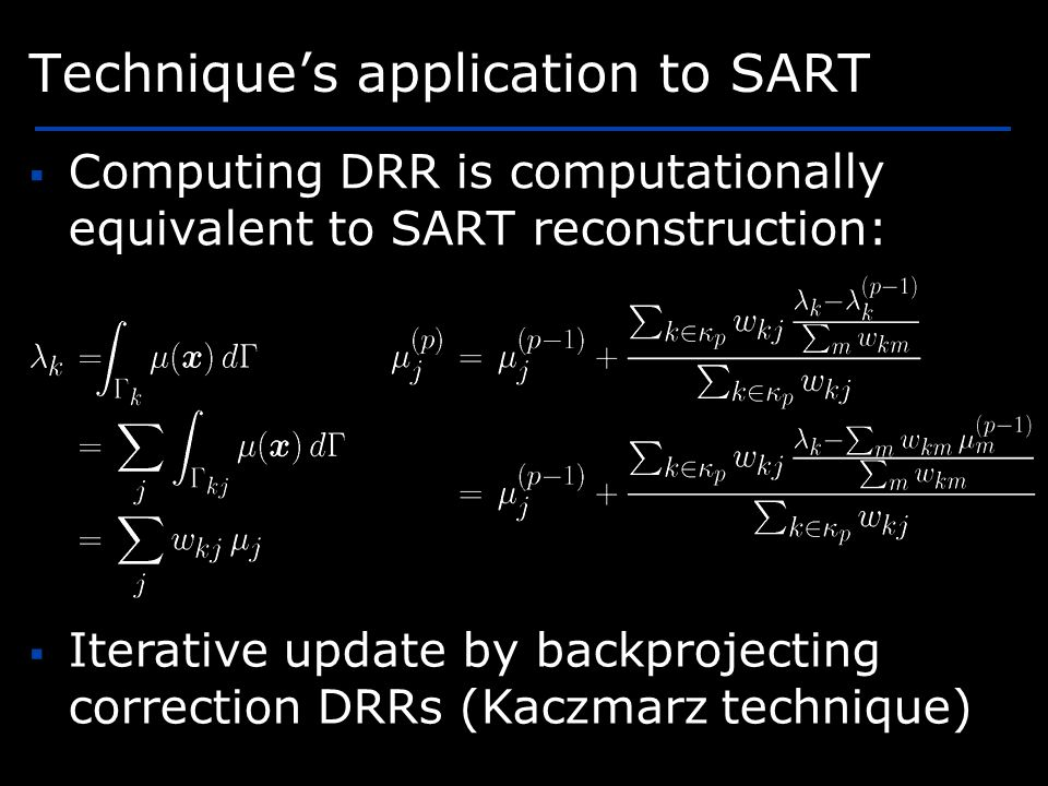 Techniques application to SART Computing DRR is computationally equivalent to SART reconstruction: Iterative update by backprojecting correction DRRs (Kaczmarz technique)