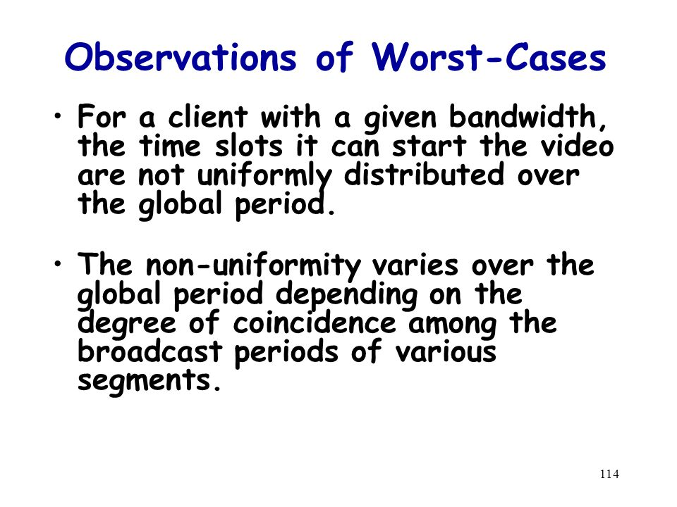 114 Observations of Worst-Cases For a client with a given bandwidth, the time slots it can start the video are not uniformly distributed over the global period.