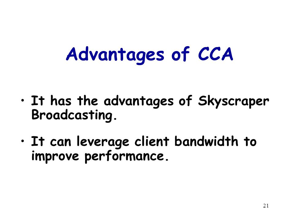 21 Advantages of CCA It has the advantages of Skyscraper Broadcasting. It can leverage client bandwidth to improve performance.