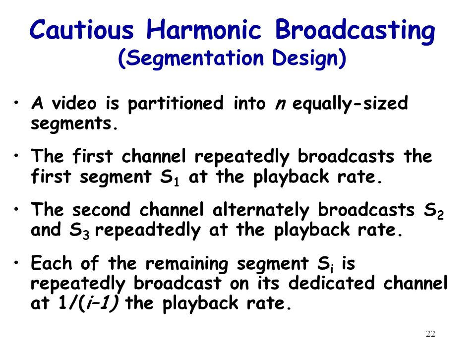 22 Cautious Harmonic Broadcasting (Segmentation Design) A video is partitioned into n equally-sized segments.