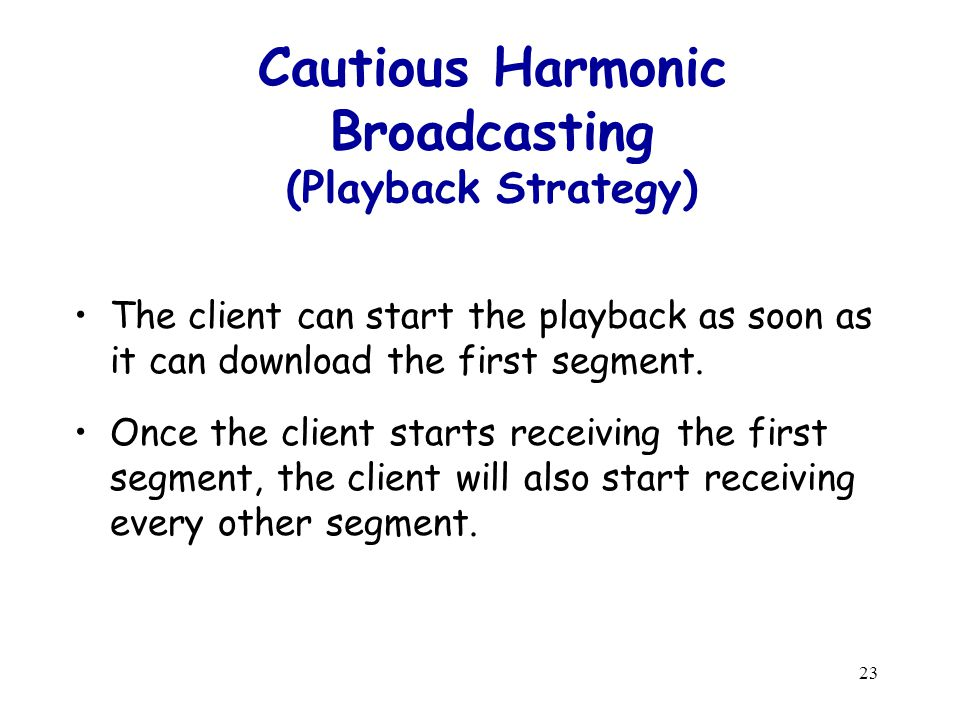 23 Cautious Harmonic Broadcasting (Playback Strategy) The client can start the playback as soon as it can download the first segment.