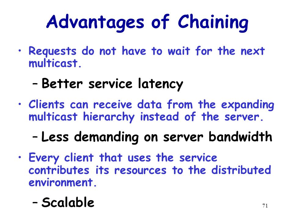 71 Advantages of Chaining Requests do not have to wait for the next multicast.