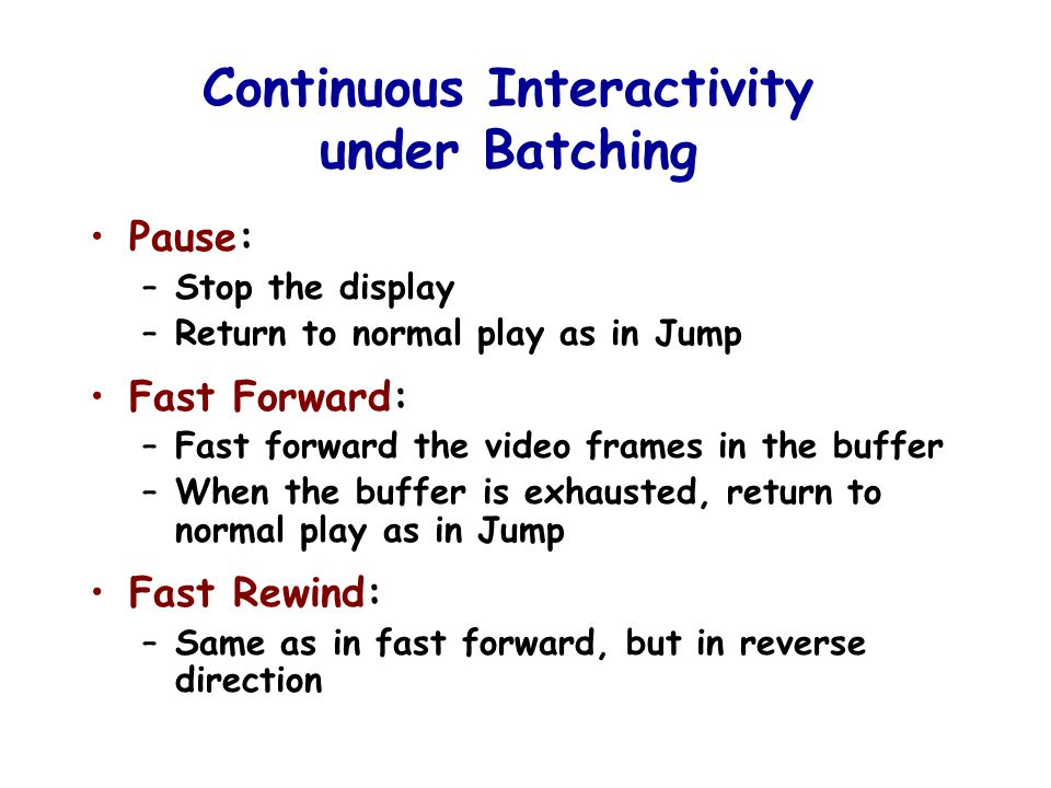 Continuous Interactivity under Batching Pause: –Stop the display –Return to normal play as in Jump Fast Forward: –Fast forward the video frames in the buffer –When the buffer is exhausted, return to normal play as in Jump Fast Rewind: –Same as in fast forward, but in reverse direction