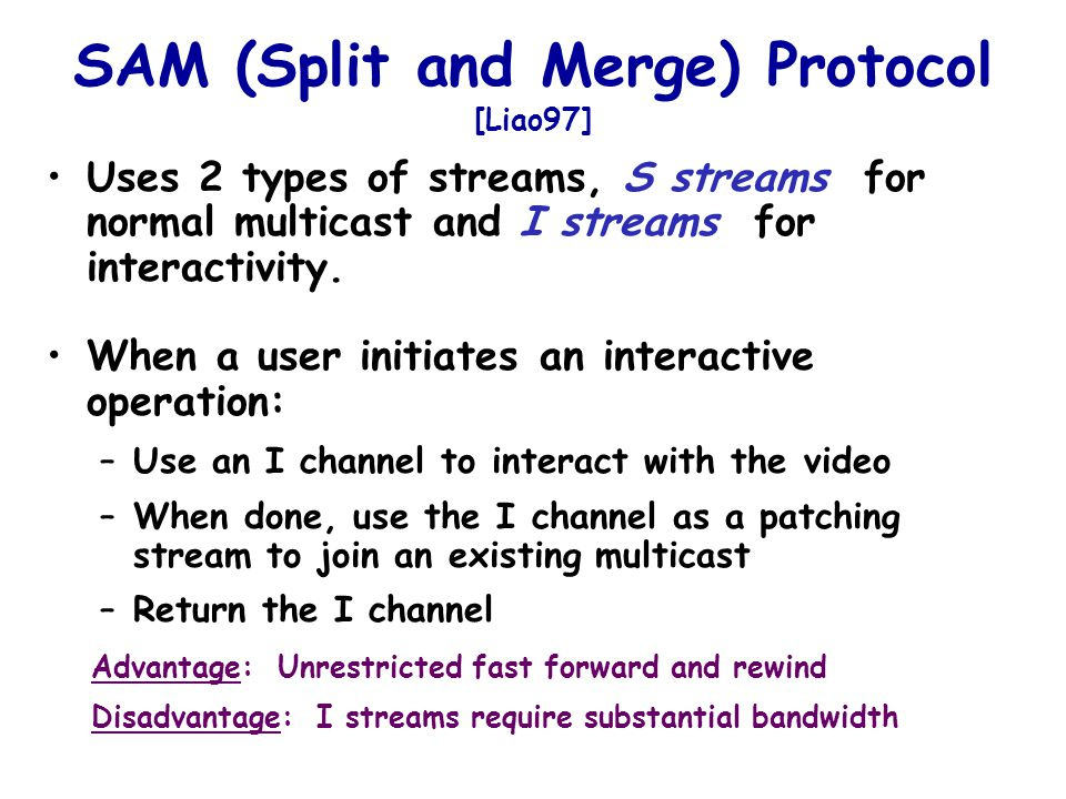 SAM (Split and Merge) Protocol [Liao97] Uses 2 types of streams, S streams for normal multicast and I streams for interactivity.