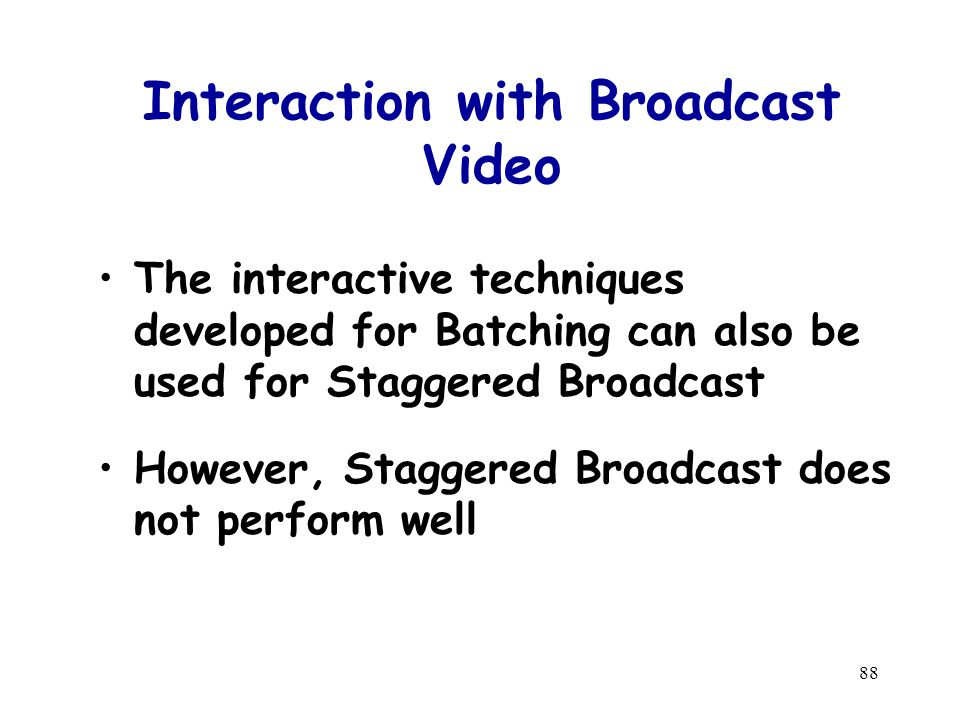88 Interaction with Broadcast Video The interactive techniques developed for Batching can also be used for Staggered Broadcast However, Staggered Broadcast does not perform well