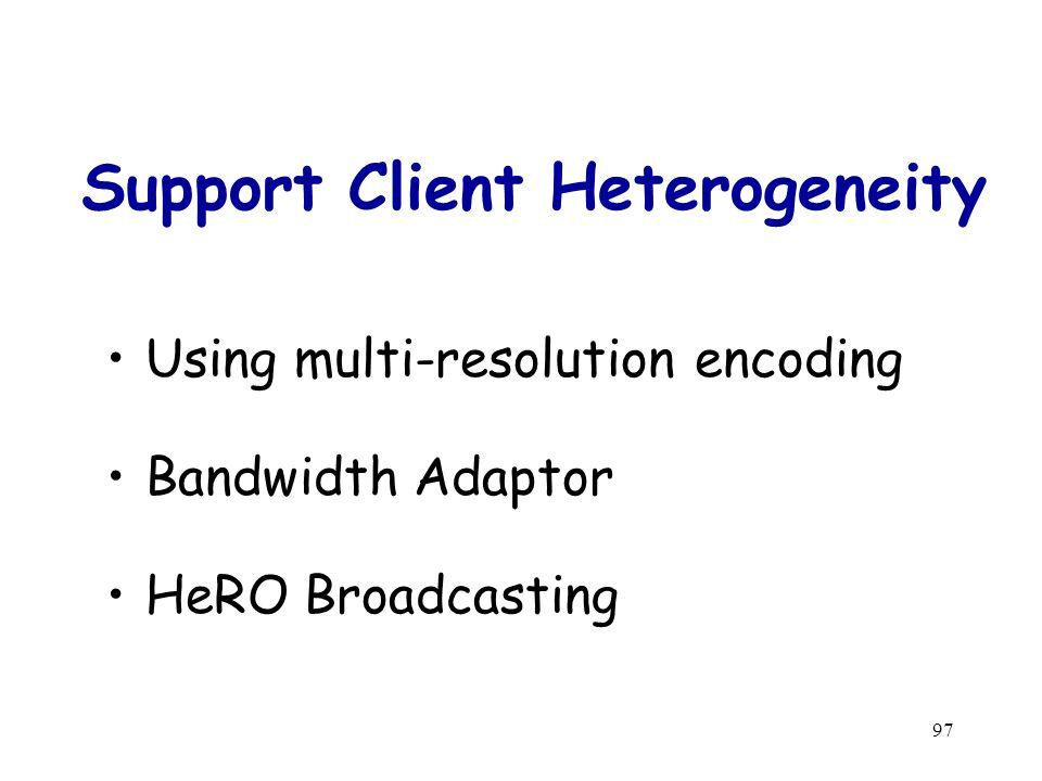 97 Support Client Heterogeneity Using multi-resolution encoding Bandwidth Adaptor HeRO Broadcasting
