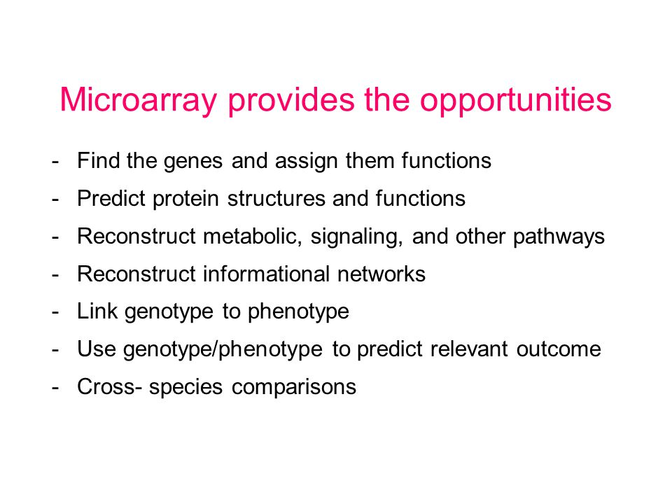 -Find the genes and assign them functions -Predict protein structures and functions -Reconstruct metabolic, signaling, and other pathways -Reconstruct informational networks -Link genotype to phenotype -Use genotype/phenotype to predict relevant outcome -Cross- species comparisons Microarray provides the opportunities