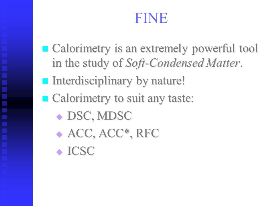 FINE Calorimetry is an extremely powerful tool in the study of Soft-Condensed Matter.