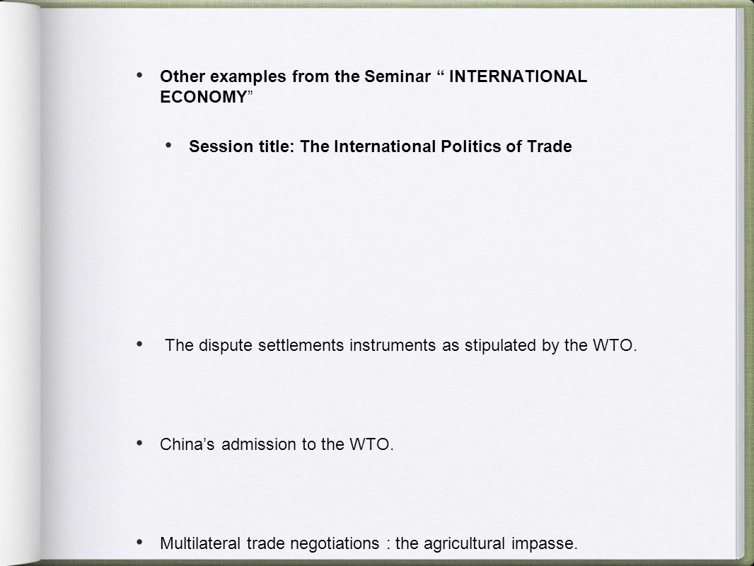Other examples from the Seminar INTERNATIONAL ECONOMY Session title: The International Politics of Trade The dispute settlements instruments as stipulated by the WTO.