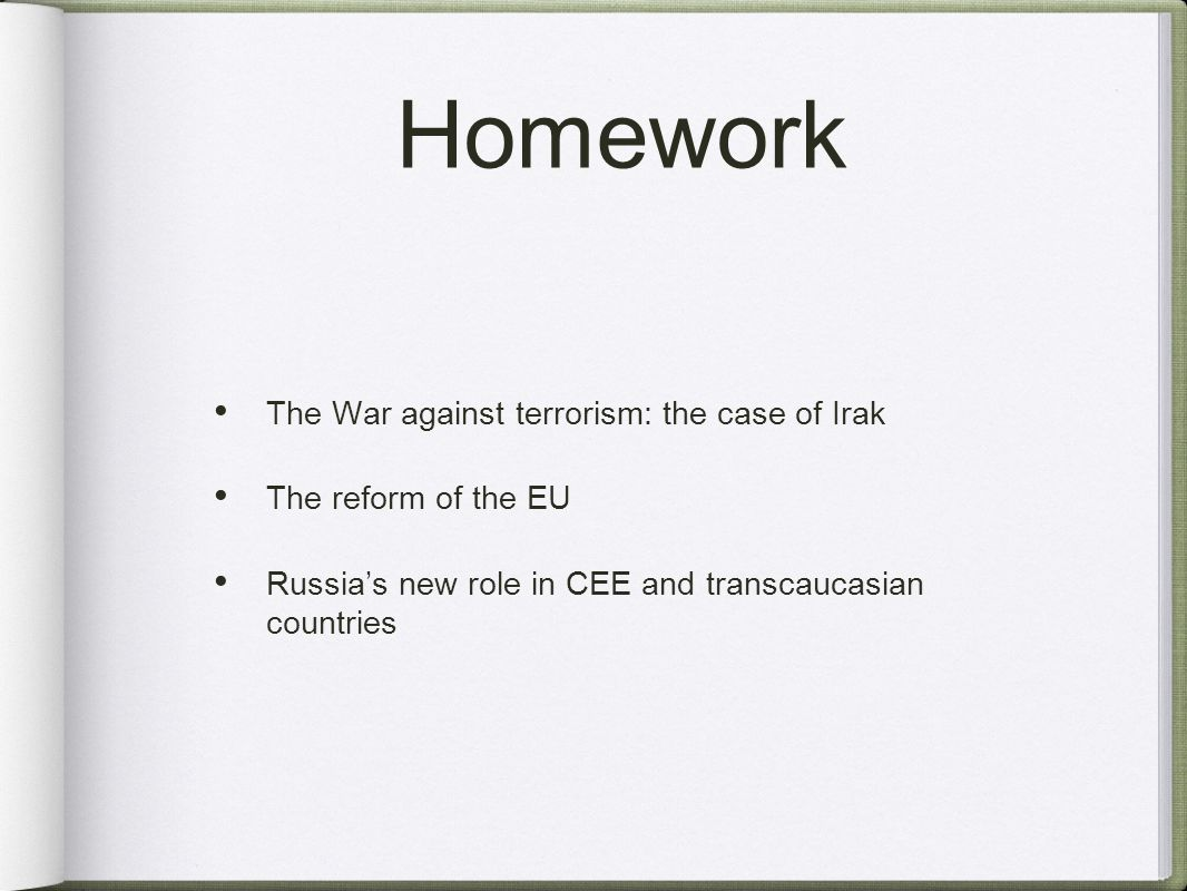 Homework The War against terrorism: the case of Irak The reform of the EU Russias new role in CEE and transcaucasian countries