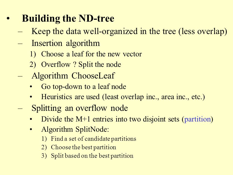 Building the ND-tree –Keep the data well-organized in the tree (less overlap) –Insertion algorithm 1)Choose a leaf for the new vector 2)Overflow .