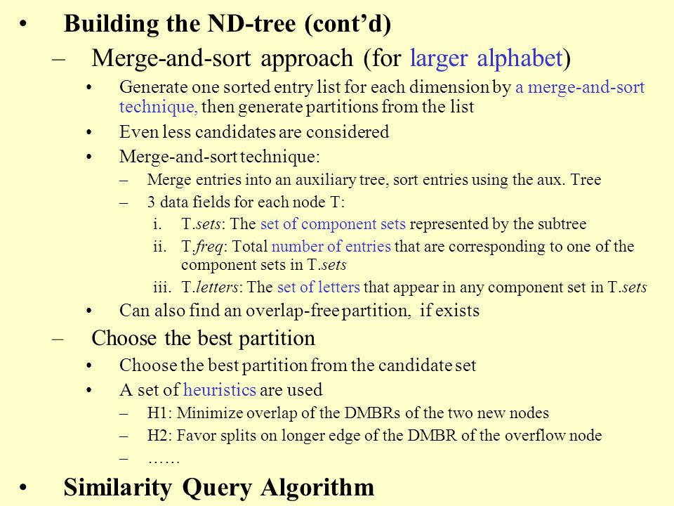 Building the ND-tree (contd) –Merge-and-sort approach (for larger alphabet) Generate one sorted entry list for each dimension by a merge-and-sort technique, then generate partitions from the list Even less candidates are considered Merge-and-sort technique: –Merge entries into an auxiliary tree, sort entries using the aux.