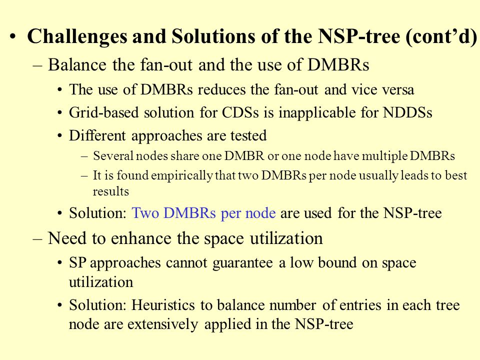 Challenges and Solutions of the NSP-tree (contd) –Balance the fan-out and the use of DMBRs The use of DMBRs reduces the fan-out and vice versa Grid-based solution for CDSs is inapplicable for NDDSs Different approaches are tested –Several nodes share one DMBR or one node have multiple DMBRs –It is found empirically that two DMBRs per node usually leads to best results Solution: Two DMBRs per node are used for the NSP-tree –Need to enhance the space utilization SP approaches cannot guarantee a low bound on space utilization Solution: Heuristics to balance number of entries in each tree node are extensively applied in the NSP-tree