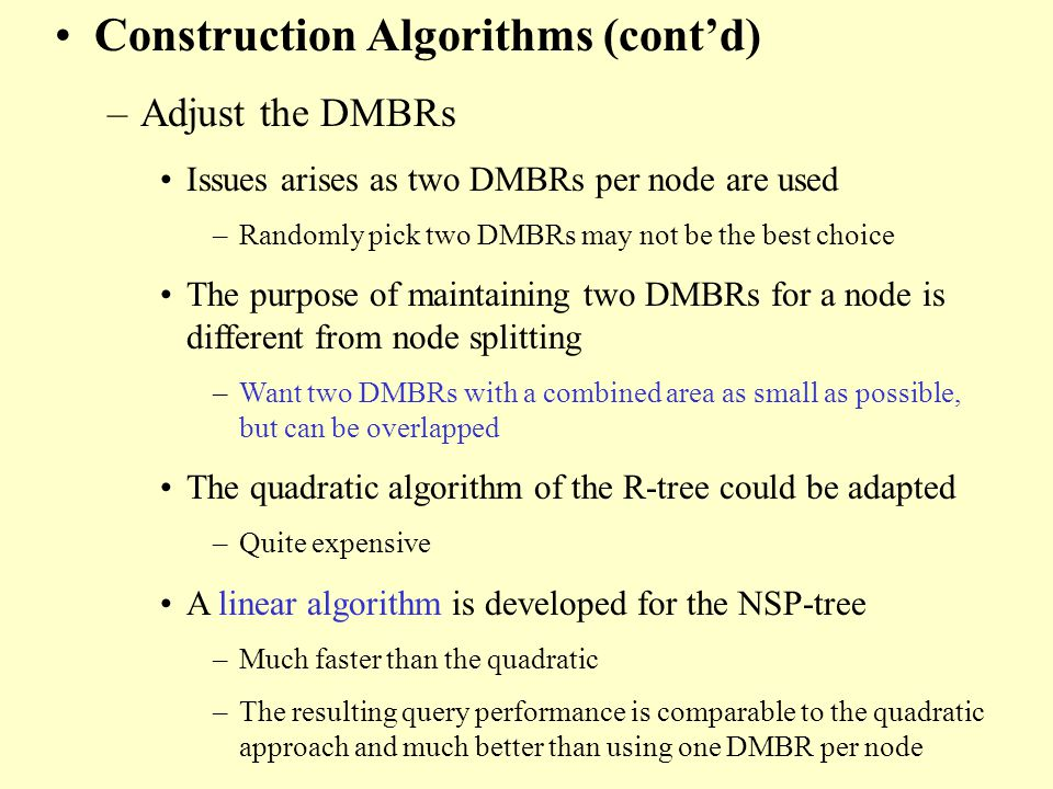 Construction Algorithms (contd) –Adjust the DMBRs Issues arises as two DMBRs per node are used –Randomly pick two DMBRs may not be the best choice The purpose of maintaining two DMBRs for a node is different from node splitting –Want two DMBRs with a combined area as small as possible, but can be overlapped The quadratic algorithm of the R-tree could be adapted –Quite expensive A linear algorithm is developed for the NSP-tree –Much faster than the quadratic –The resulting query performance is comparable to the quadratic approach and much better than using one DMBR per node