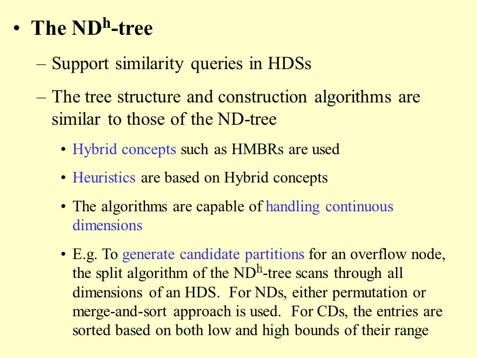 The ND h -tree –Support similarity queries in HDSs –The tree structure and construction algorithms are similar to those of the ND-tree Hybrid concepts such as HMBRs are used Heuristics are based on Hybrid concepts The algorithms are capable of handling continuous dimensions E.g.