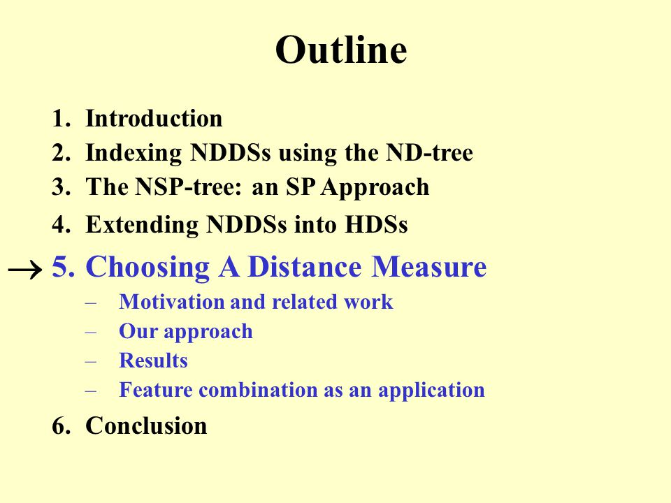Outline 1.Introduction 2.Indexing NDDSs using the ND-tree 3.The NSP-tree: an SP Approach 4.Extending NDDSs into HDSs 5.Choosing A Distance Measure –Motivation and related work –Our approach –Results –Feature combination as an application 6.Conclusion